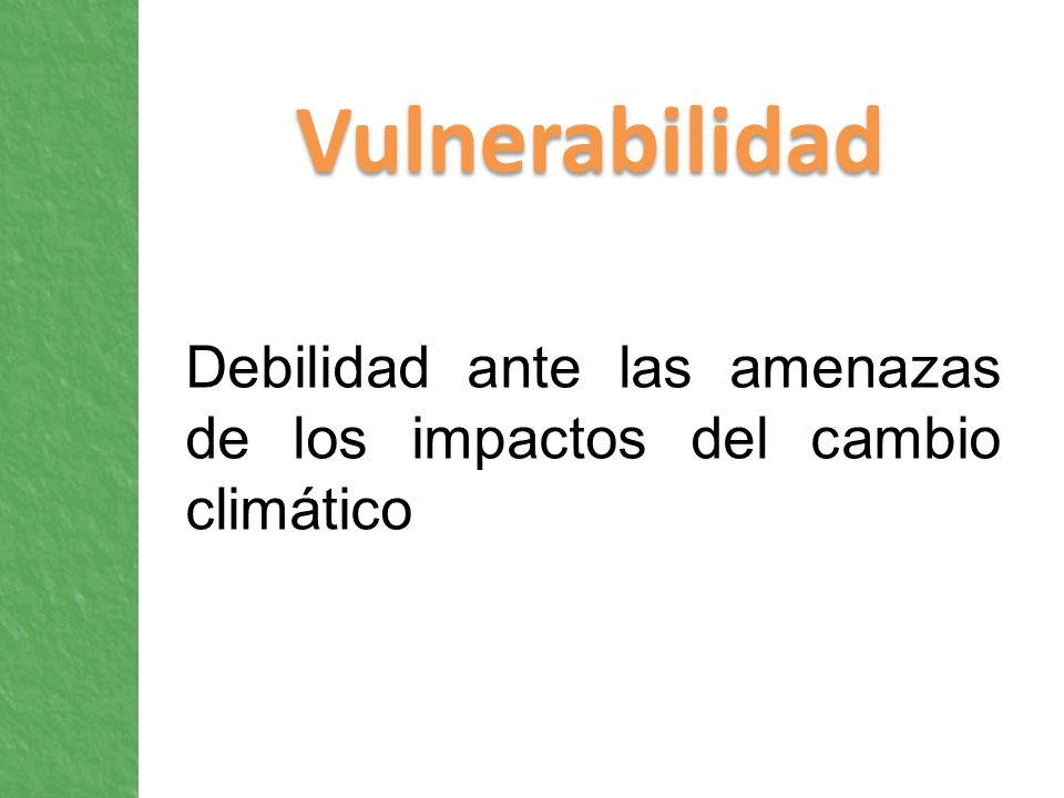 Vulnerabilidad Debilidad ante las amenazas de los impactos del cambio climático