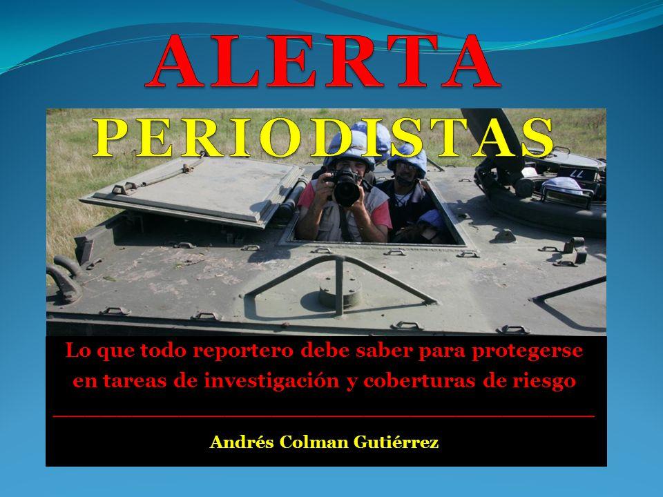 Lo que todo reportero debe saber para protegerse en tareas de investigación y coberturas de riesgo ___________________________________ Andrés Colman G