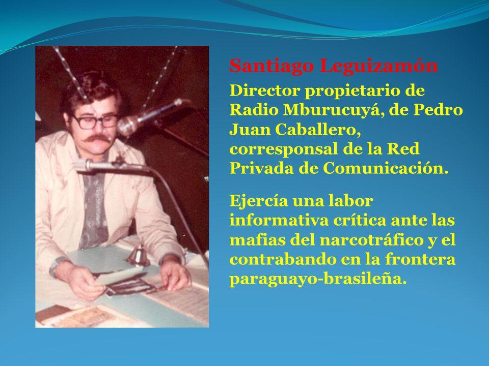 Santiago Leguizamón Director propietario de Radio Mburucuyá, de Pedro Juan Caballero, corresponsal de la Red Privada de Comunicación. Ejercía una labo