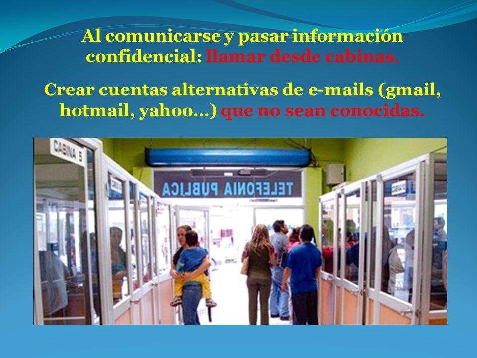 Al comunicarse y pasar información confidencial: llamar desde cabinas. Crear cuentas alternativas de e-mails (gmail, hotmail, yahoo…) que no sean cono