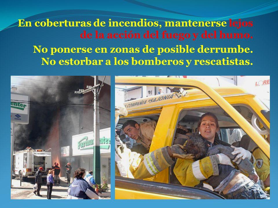 En coberturas de incendios, mantenerse lejos de la acción del fuego y del humo. No ponerse en zonas de posible derrumbe. No estorbar a los bomberos y