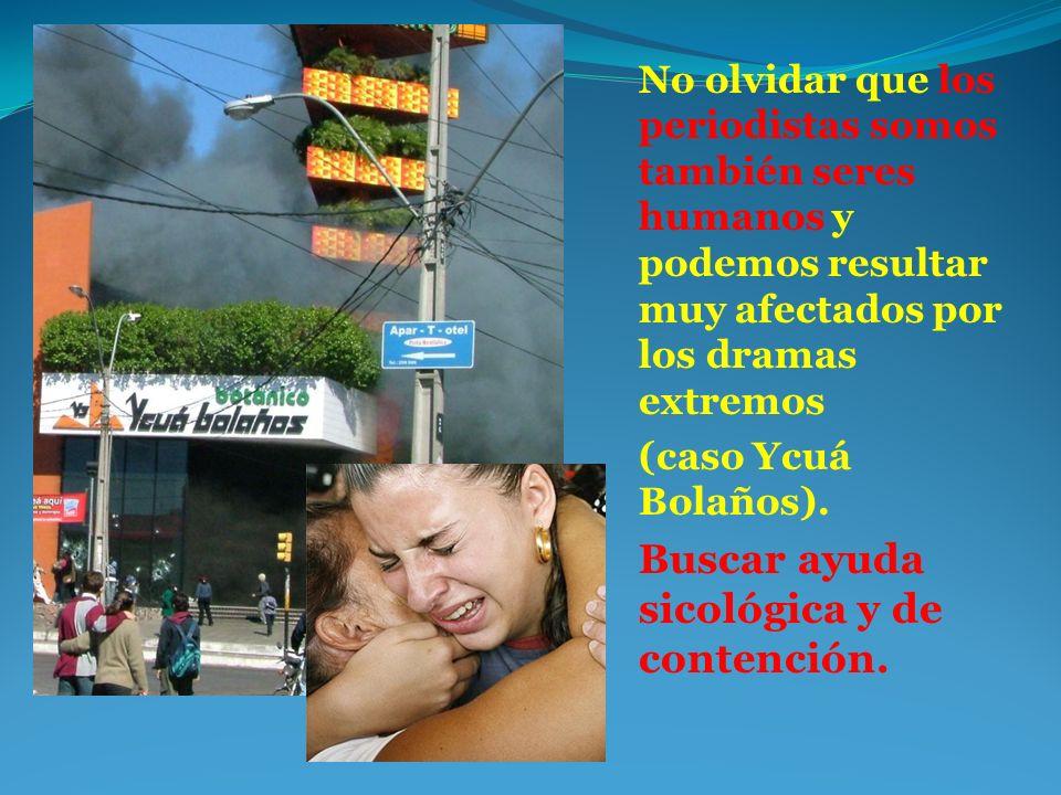 No olvidar que los periodistas somos también seres humanos y podemos resultar muy afectados por los dramas extremos (caso Ycuá Bolaños). Buscar ayuda