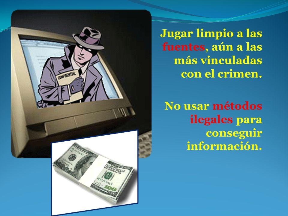 Jugar limpio a las fuentes, aún a las más vinculadas con el crimen. No usar métodos ilegales para conseguir información.