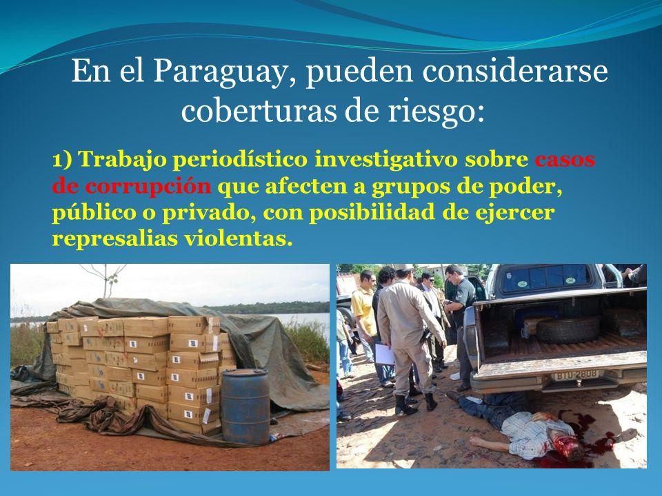 En el Paraguay, pueden considerarse coberturas de riesgo: 1) Trabajo periodístico investigativo sobre casos de corrupción que afecten a grupos de pode