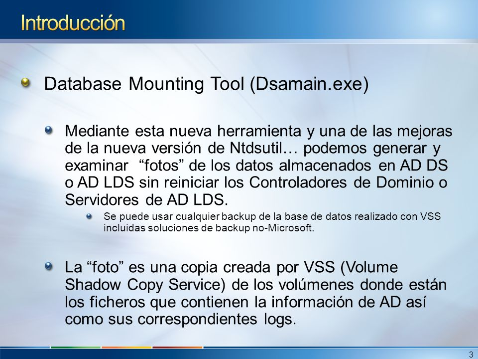 Database Mounting Tool (Dsamain.exe) Mediante esta nueva herramienta y una de las mejoras de la nueva versión de Ntdsutil… podemos generar y examinar fotos de los datos almacenados en AD DS o AD LDS sin reiniciar los Controladores de Dominio o Servidores de AD LDS.