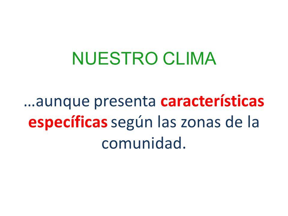 NUESTRO CLIMA …aunque presenta características específicas según las zonas de la comunidad.