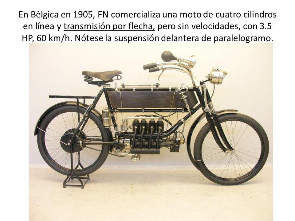 En Bélgica en 1905, FN comercializa una moto de cuatro cilindros en línea y transmisión por flecha, pero sin velocidades, con 3.5 HP, 60 km/h. Nótese