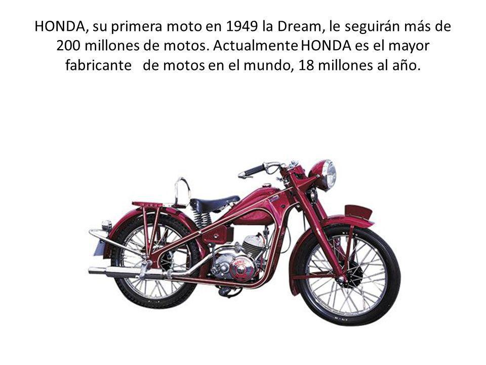 HONDA, su primera moto en 1949 la Dream, le seguirán más de 200 millones de motos. Actualmente HONDA es el mayor fabricante de motos en el mundo, 18 m