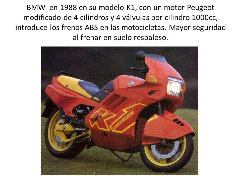 BMW en 1988 en su modelo K1, con un motor Peugeot modificado de 4 cilindros y 4 válvulas por cilindro 1000cc, introduce los frenos ABS en las motocicl