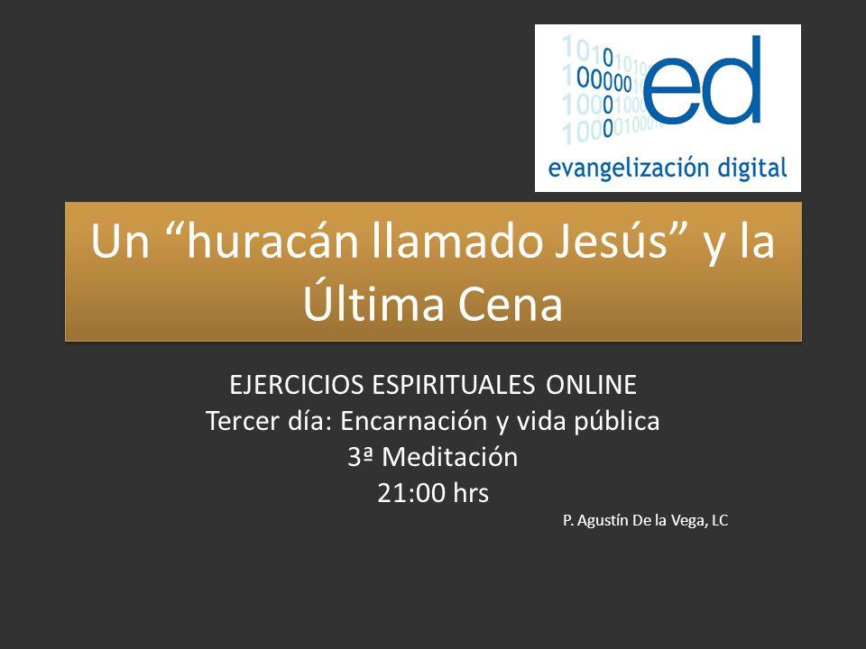 Un huracán llamado Jesús y la Última Cena EJERCICIOS ESPIRITUALES ONLINE Tercer día: Encarnación y vida pública 3ª Meditación 21:00 hrs P.