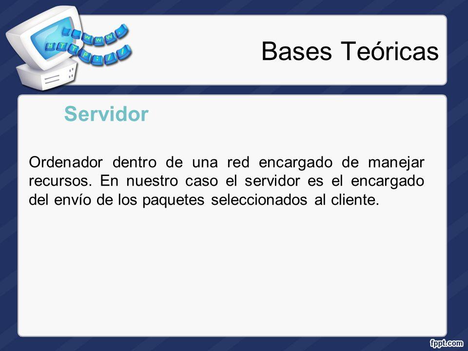 Bases Teóricas Servidor Ordenador dentro de una red encargado de manejar recursos. En nuestro caso el servidor es el encargado del envío de los paquet