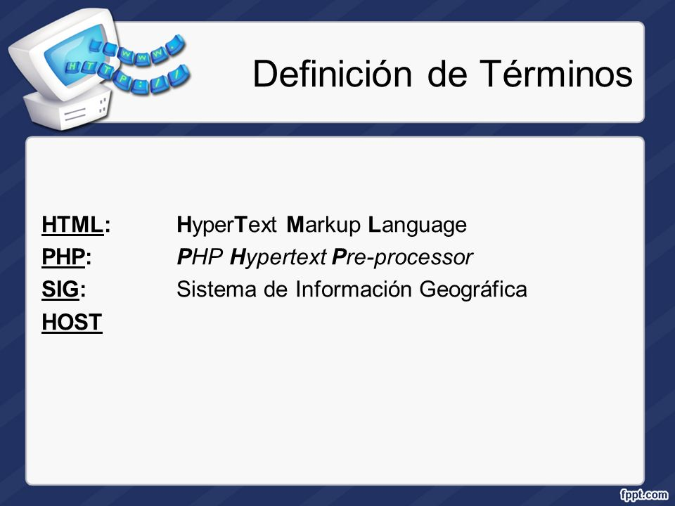 Definición de Términos HTML:HyperText Markup Language PHP: PHP Hypertext Pre-processor SIG:Sistema de Información Geográfica HOST