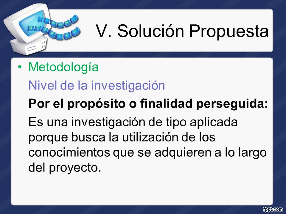 V. Solución Propuesta Metodología Nivel de la investigación Por el propósito o finalidad perseguida: Es una investigación de tipo aplicada porque busc