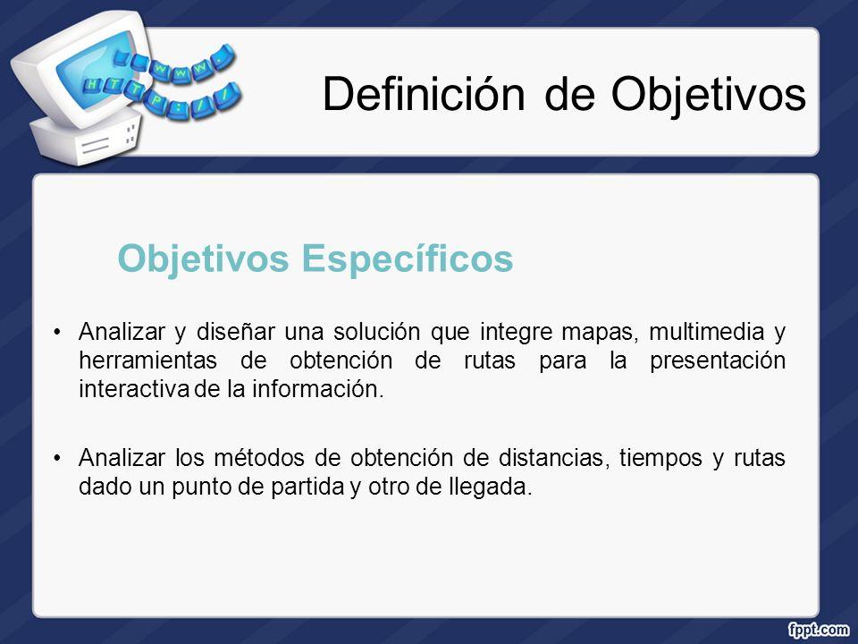 Definición de Objetivos Objetivos Específicos Analizar y diseñar una solución que integre mapas, multimedia y herramientas de obtención de rutas para