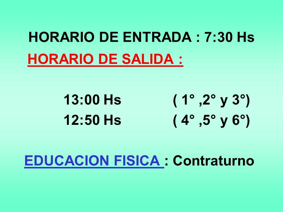 HORARIO DE ENTRADA : 7:30 Hs HORARIO DE SALIDA : 13:00 Hs ( 1°,2° y 3°) 12:50 Hs ( 4°,5° y 6°) EDUCACION FISICA : Contraturno