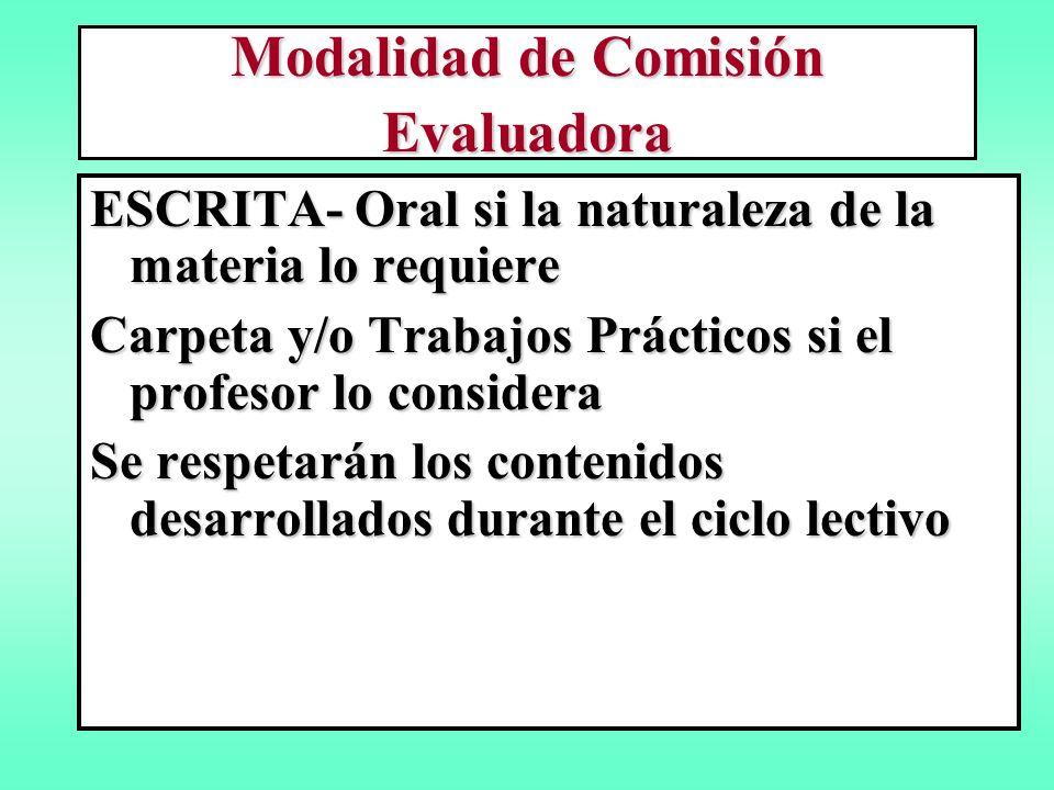 Modalidad de Comisión Evaluadora ESCRITA- Oral si la naturaleza de la materia lo requiere Carpeta y/o Trabajos Prácticos si el profesor lo considera Se respetarán los contenidos desarrollados durante el ciclo lectivo