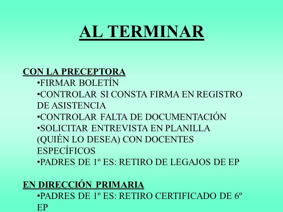 CON LA PRECEPTORA FIRMAR BOLETÍN CONTROLAR SI CONSTA FIRMA EN REGISTRO DE ASISTENCIA CONTROLAR FALTA DE DOCUMENTACIÓN SOLICITAR ENTREVISTA EN PLANILLA (QUIÉN LO DESEA) CON DOCENTES ESPECÍFICOS PADRES DE 1º ES: RETIRO DE LEGAJOS DE EP EN DIRECCIÓN PRIMARIA PADRES DE 1º ES: RETIRO CERTIFICADO DE 6º EP AL TERMINAR