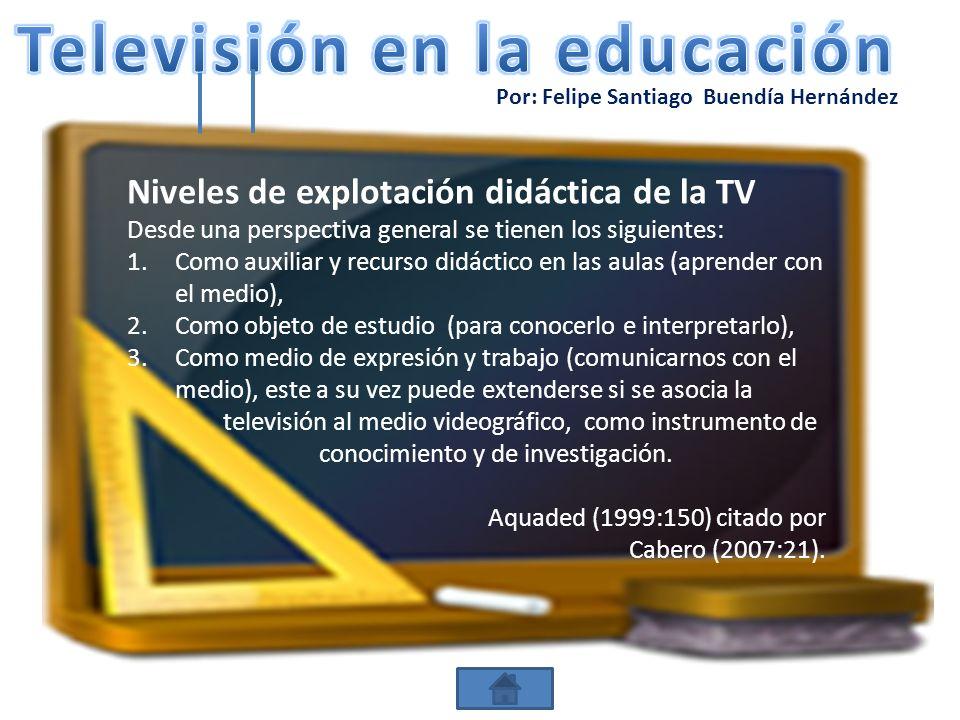 Por: Felipe Santiago Buendía Hernández Niveles de explotación didáctica de la TV Desde una perspectiva general se tienen los siguientes: 1.Como auxili