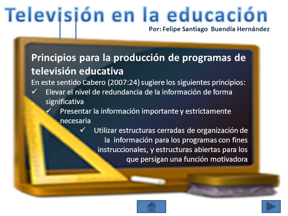 Por: Felipe Santiago Buendía Hernández Principios para la producción de programas de televisión educativa En este sentido Cabero (2007:24) sugiere los