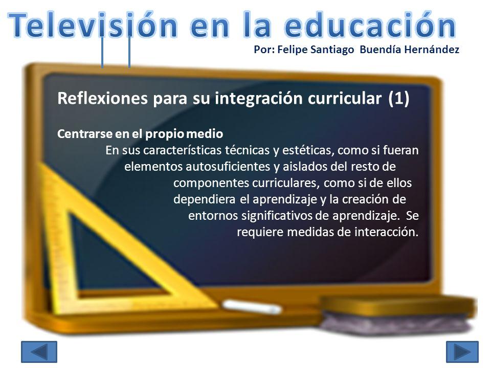 Por: Felipe Santiago Buendía Hernández Reflexiones para su integración curricular (1) Centrarse en el propio medio En sus características técnicas y e