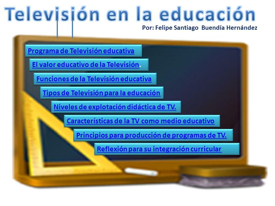 Por: Felipe Santiago Buendía Hernández Programa de televisión educativa Es aquel que facilita la comprensión de la información por el receptor y la modificación y desarrollo de sus habilidades, actitudes y conductas (Cabero, 2007).