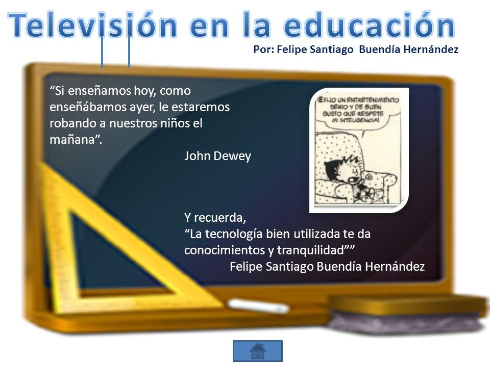 Por: Felipe Santiago Buendía Hernández Si enseñamos hoy, como enseñábamos ayer, le estaremos robando a nuestros niños el mañana. John Dewey Y recuerda