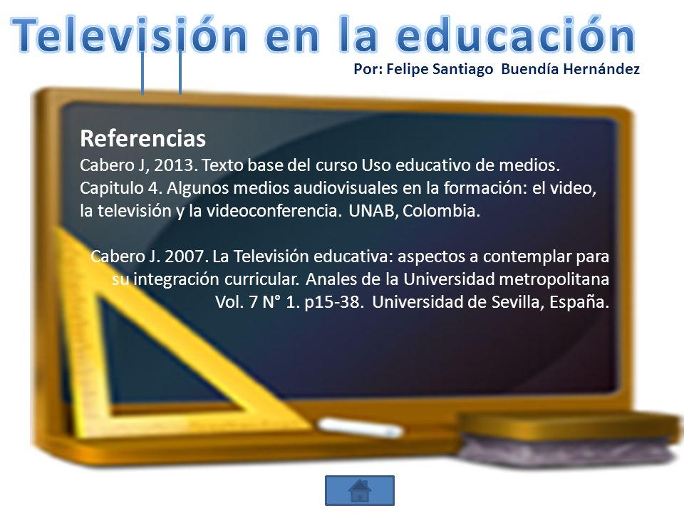 Por: Felipe Santiago Buendía Hernández Referencias Cabero J, 2013. Texto base del curso Uso educativo de medios. Capitulo 4. Algunos medios audiovisua
