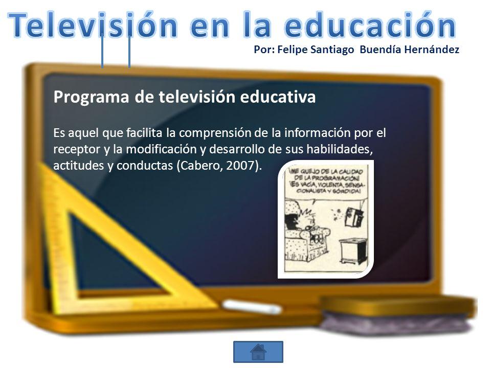 Por: Felipe Santiago Buendía Hernández Programa de televisión educativa Es aquel que facilita la comprensión de la información por el receptor y la mo