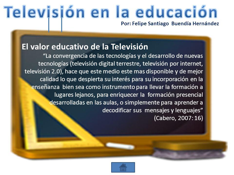 Por: Felipe Santiago Buendía Hernández El valor educativo de la Televisión La convergencia de las tecnologías y el desarrollo de nuevas tecnologías (t