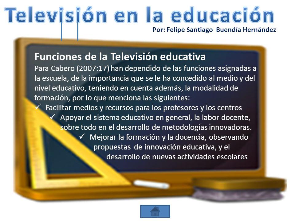 Por: Felipe Santiago Buendía Hernández Funciones de la Televisión educativa Para Cabero (2007:17) han dependido de las funciones asignadas a la escuel