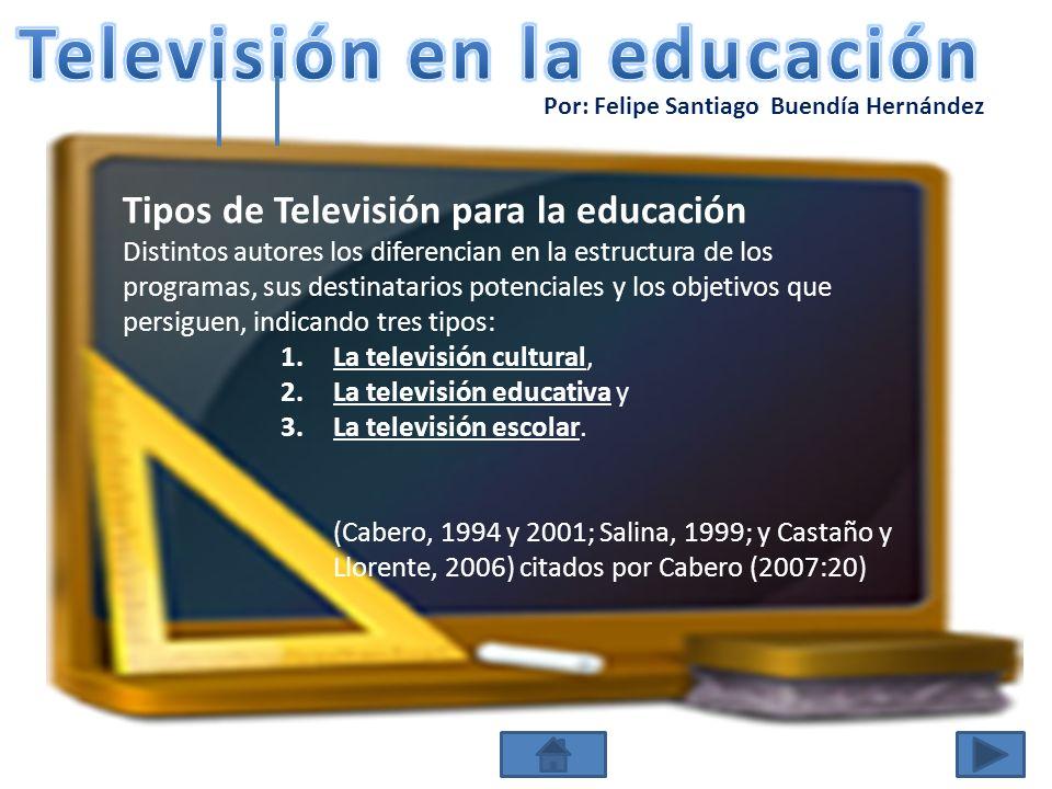 Por: Felipe Santiago Buendía Hernández Tipos de Televisión para la educación (1) La televisión cultural Marca como objetivos prioritarios la divulgación y el entretenimiento, encontrándose el planteamiento inmerso dentro del propio programa y no requiriendo por tanto de materiales complementarios.