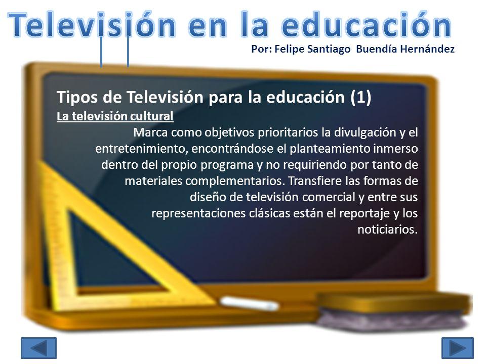 Por: Felipe Santiago Buendía Hernández Tipos de Televisión para la educación (1) La televisión cultural Marca como objetivos prioritarios la divulgaci