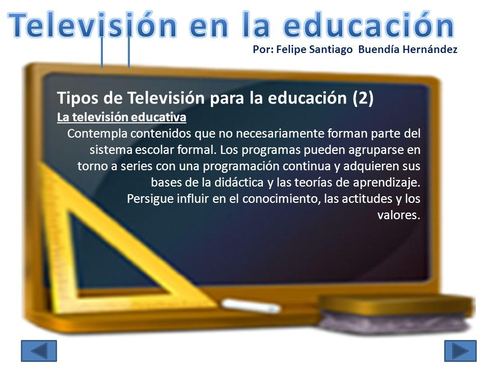 Por: Felipe Santiago Buendía Hernández Tipos de Televisión para la educación (3) La televisión escolar Persigue suplantar al sistema escolar formal, marcándose como objetivos los mismos que el sistema educativo general, desde niveles de primaria hasta cursos de alfabetización universitarios.