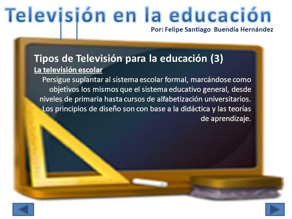 Por: Felipe Santiago Buendía Hernández Tipos de Televisión para la educación (3) La televisión escolar Persigue suplantar al sistema escolar formal, m