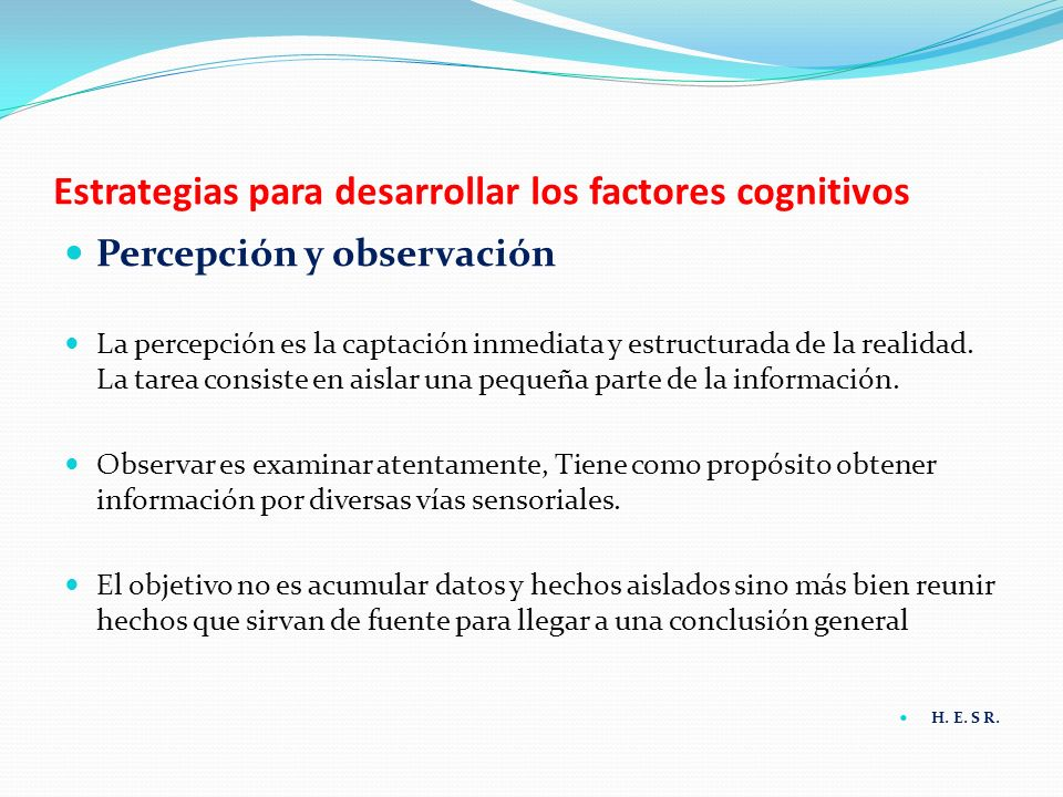 Estrategias para desarrollar los factores cognitivos Percepción y observación La percepción es la captación inmediata y estructurada de la realidad. L