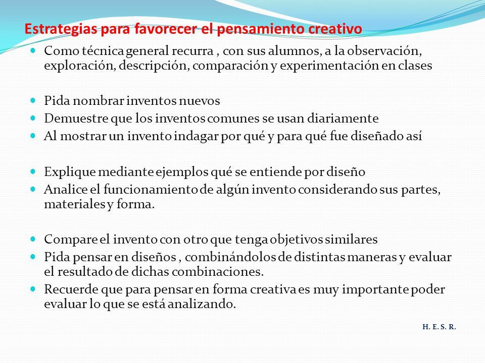 Estrategias para favorecer el pensamiento creativo Como técnica general recurra, con sus alumnos, a la observación, exploración, descripción, comparac