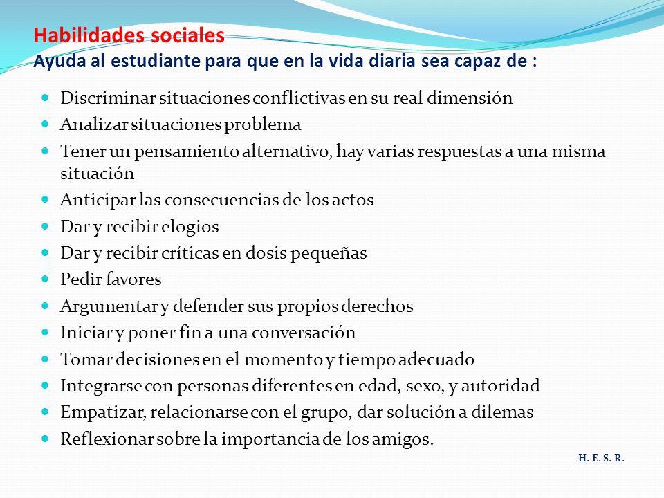 Habilidades sociales Ayuda al estudiante para que en la vida diaria sea capaz de : Discriminar situaciones conflictivas en su real dimensión Analizar
