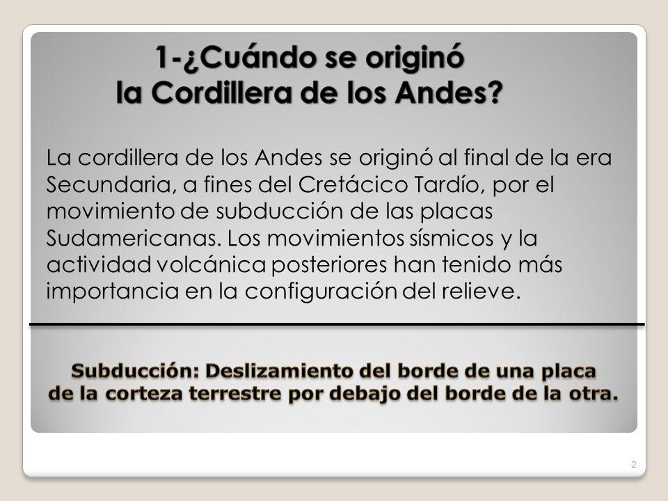 2 La cordillera de los Andes se originó al final de la era Secundaria, a fines del Cretácico Tardío, por el movimiento de subducción de las placas Sud