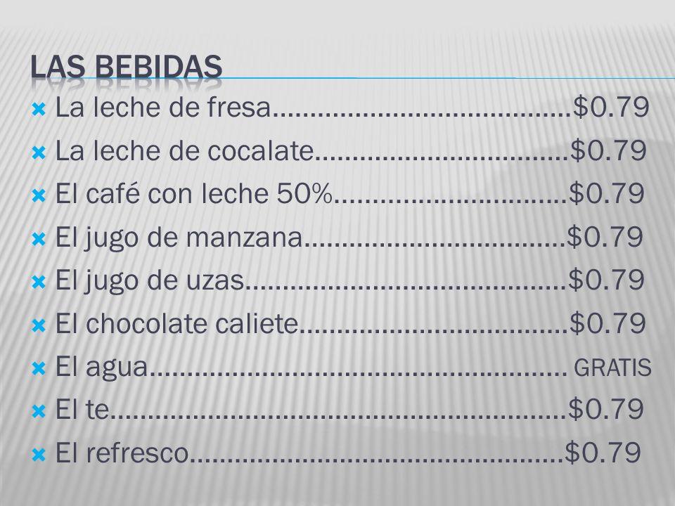 La leche de fresa………………………………….$0.79 La leche de cocalate…………………………….$0.79 El café con leche 50%...............................$0.79 El jugo de manzana……………………………..$0.79 El jugo de uzas…………………………………….$0.79 El chocolate caliete………………………………$0.79 El agua………………………………………………..