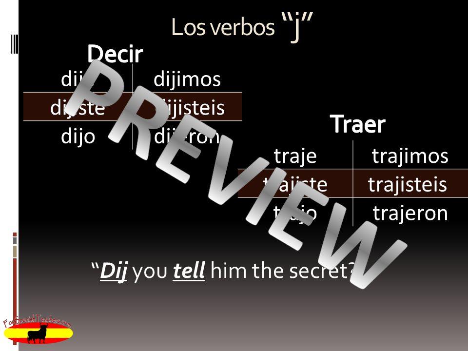Los verbos j dijedijimos dijiste dijisteis dijodijeron trajetrajimos trajistetrajisteis trajotrajeron Dij you tell him the secret?