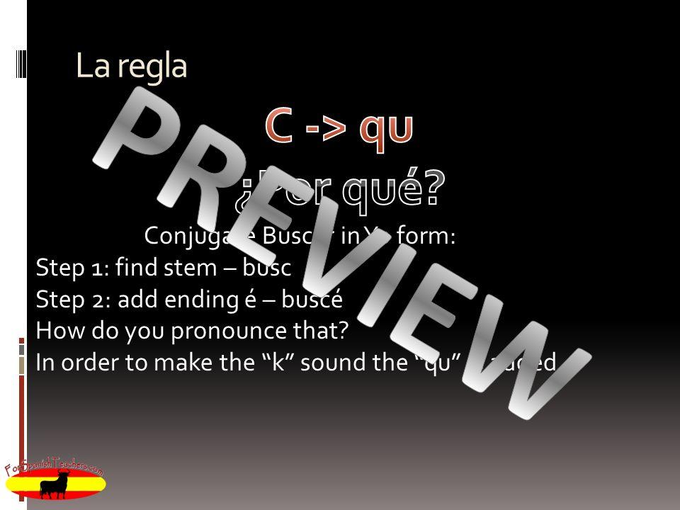 La regla Conjugate Buscar in Yo form: Step 1: find stem – busc Step 2: add ending é – buscé How do you pronounce that? In order to make the k sound th
