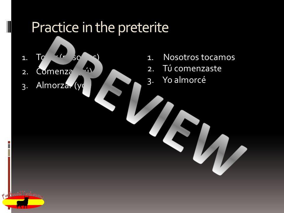 Practice in the preterite 1. Tocar (nosotros) 2. Comenzar (tú) 3. Almorzar (yo) 1. Nosotros tocamos 2. Tú comenzaste 3. Yo almorcé