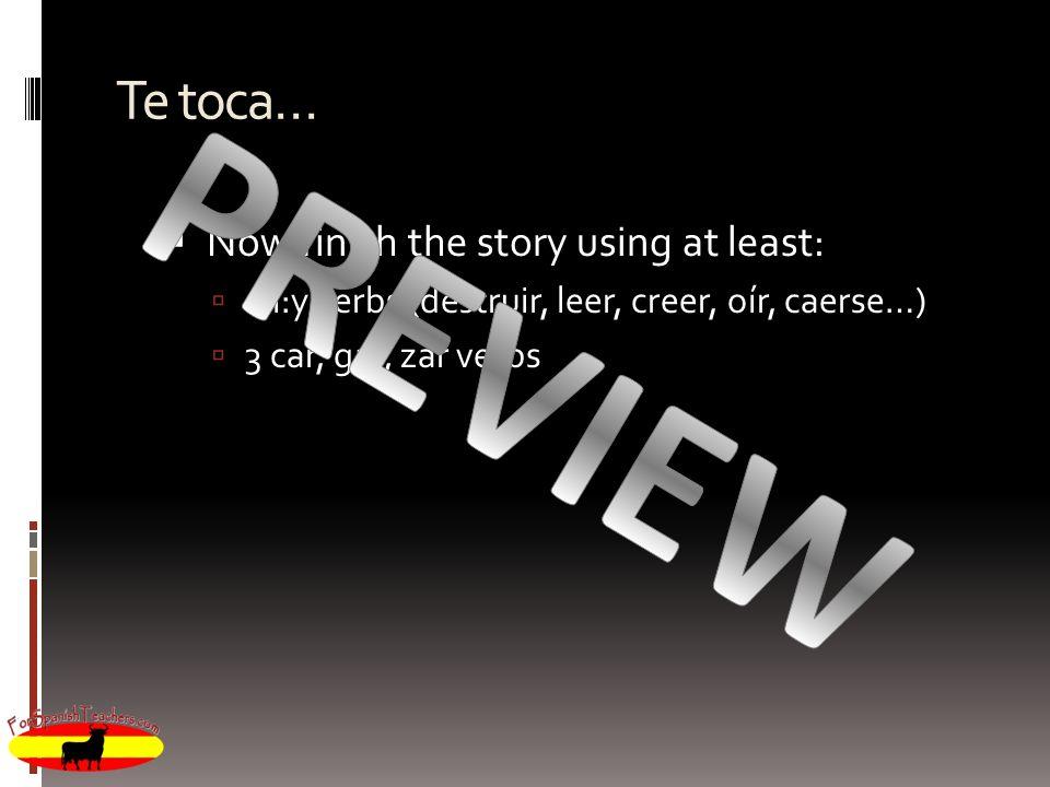 Te toca… Now finish the story using at least: 2 i:y verbs (destruir, leer, creer, oír, caerse…) 3 car, gar, zar verbs