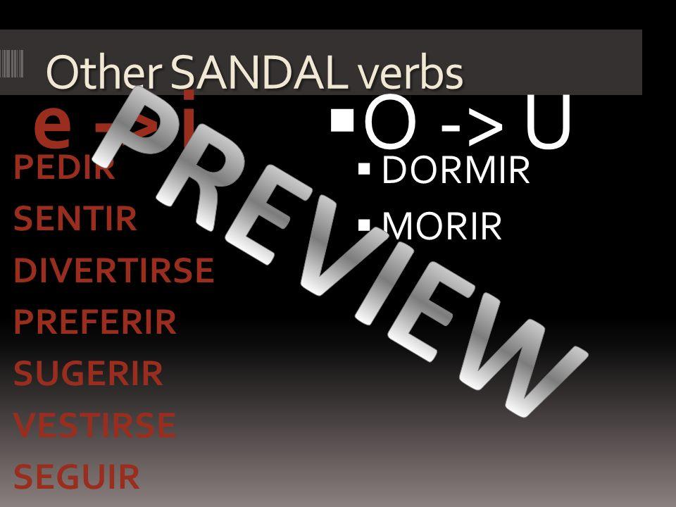 Other SANDAL verbs e -> i PEDIR SENTIR DIVERTIRSE PREFERIR SUGERIR VESTIRSE SEGUIR O -> U DORMIR MORIR