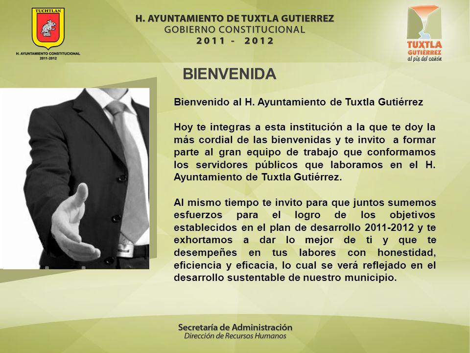 BIENVENIDA Bienvenido al H. Ayuntamiento de Tuxtla Gutiérrez Hoy te integras a esta institución a la que te doy la más cordial de las bienvenidas y te