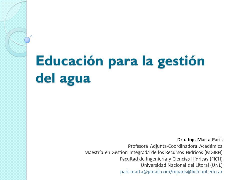 Educación para la gestión del agua Dra. Ing. Marta Paris Profesora Adjunta-Coordinadora Académica Maestría en Gestión Integrada de los Recursos Hídric