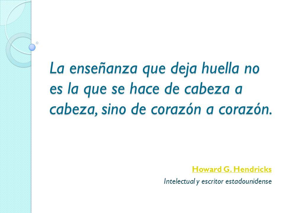 La enseñanza que deja huella no es la que se hace de cabeza a cabeza, sino de corazón a corazón. Howard G. Hendricks Intelectual y escritor estadounid