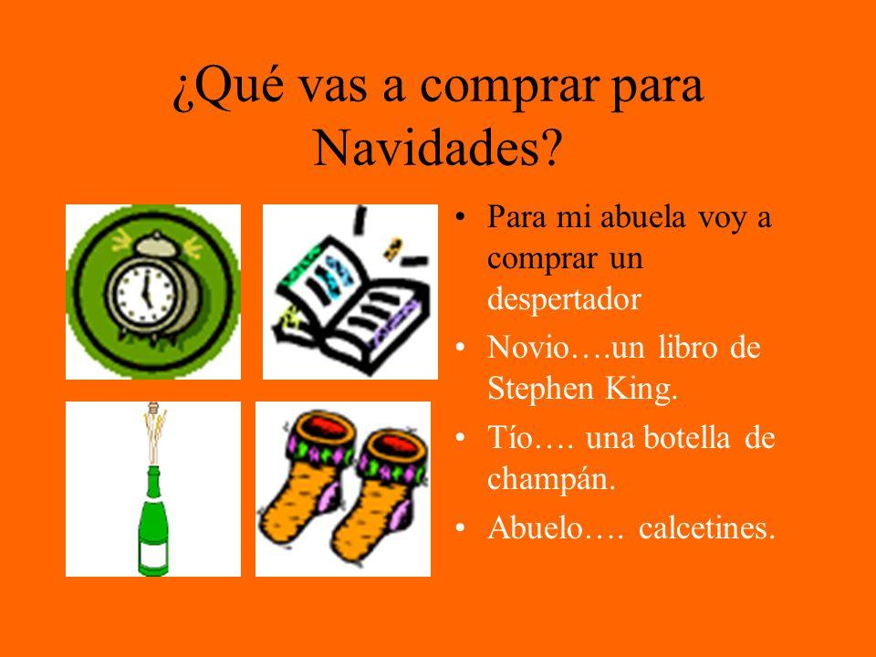 ¿Qué vas a comprar para Navidades? Para mi abuela voy a comprar un despertador Novio….un libro de Stephen King. Tío…. una botella de champán. Abuelo….