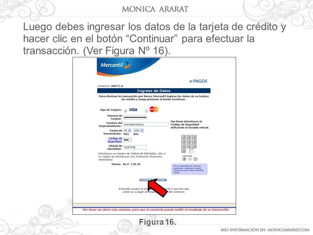 Luego debes ingresar los datos de la tarjeta de crédito y hacer clic en el botón Continuar para efectuar la transacción. (Ver Figura Nº 16). Figura 16
