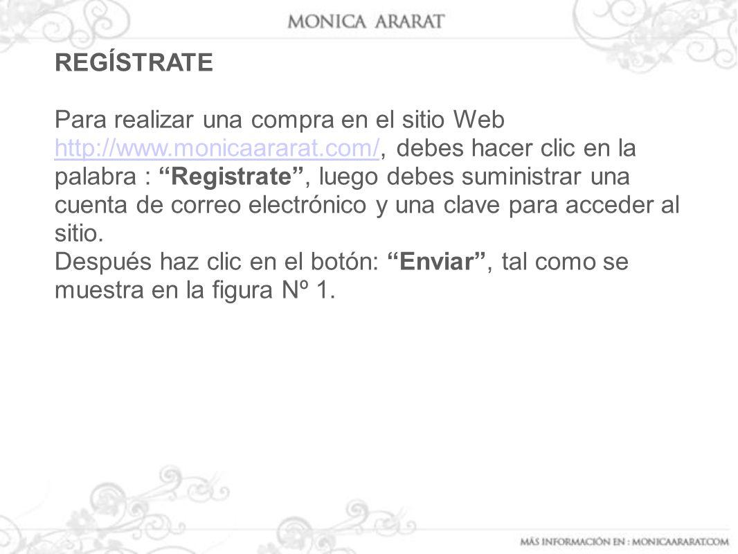 REGÍSTRATE Para realizar una compra en el sitio Web http://www.monicaararat.com/, debes hacer clic en la palabra : Registrate, luego debes suministrar